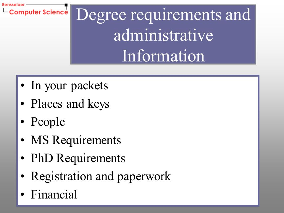 In your packets Places and keys People MS Requirements PhD Requirements Registration and paperwork Financial Degree requirements and administrative Information