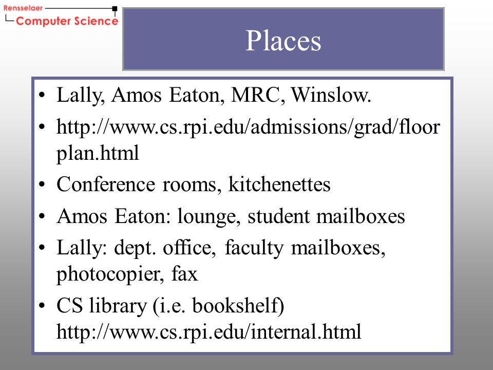 Lally, Amos Eaton, MRC, Winslow. http://www.cs.rpi.edu/admissions/grad/floor plan.html Conference rooms, kitchenettes Amos Eaton: lounge, student mail