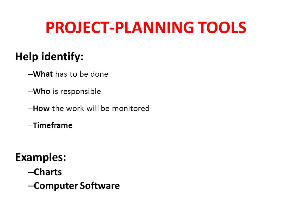 PROJECT-PLANNING TOOLS Help identify: – What has to be done – Who is responsible – How the work will be monitored – Timeframe Examples: – Charts – Computer Software
