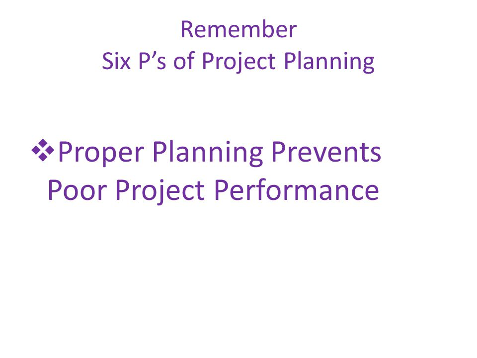 Remember Six Ps of Project Planning Proper Planning Prevents Poor Project Performance