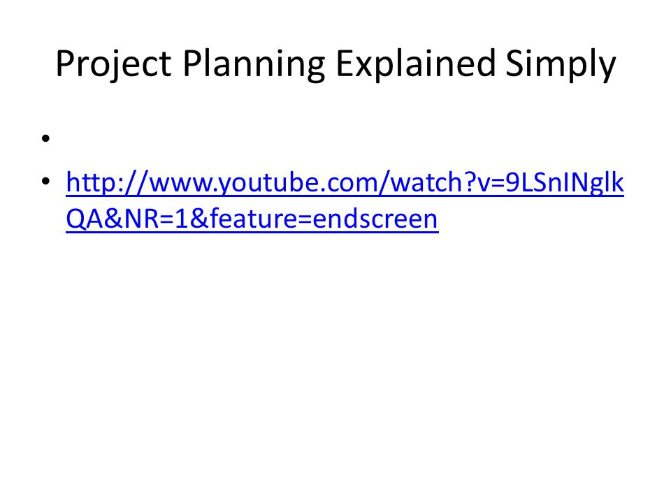 Project Planning Explained Simply http://www.youtube.com/watch?v=9LSnINglk QA&NR=1&feature=endscreen http://www.youtube.com/watch?v=9LSnINglk QA&NR=1&feature=endscreen
