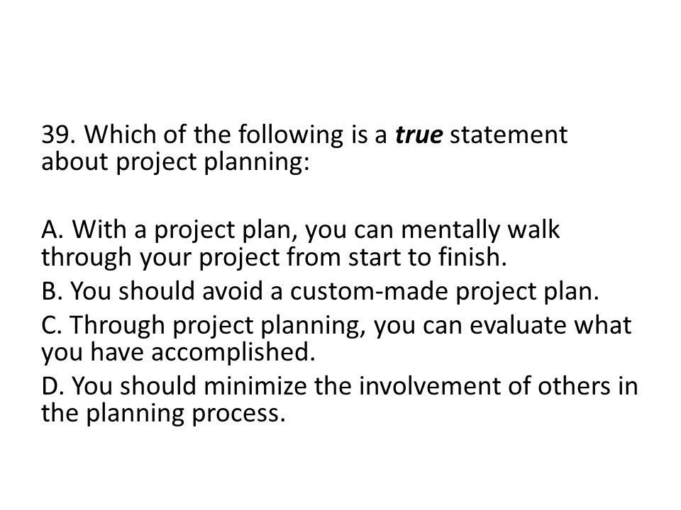 39.Which of the following is a true statement about project planning: A.