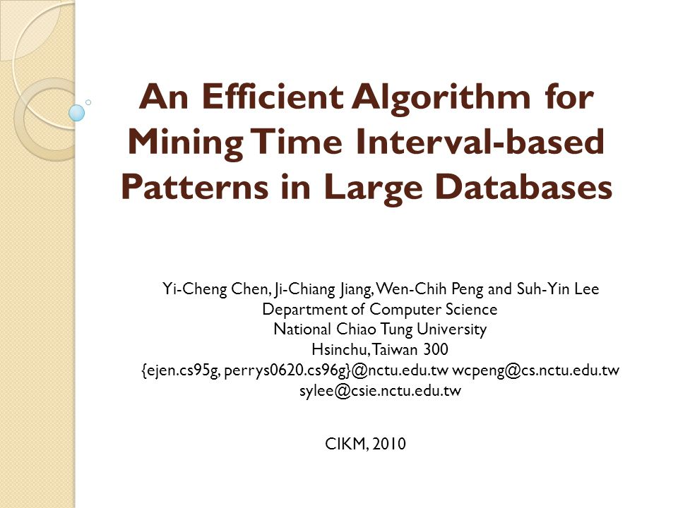 An Efficient Algorithm for Mining Time Interval-based Patterns in Large Databases Yi-Cheng Chen, Ji-Chiang Jiang, Wen-Chih Peng and Suh-Yin Lee Department of Computer Science National Chiao Tung University Hsinchu, Taiwan 300 {ejen.cs95g, perrys0620.cs96g}@nctu.edu.tw wcpeng@cs.nctu.edu.tw sylee@csie.nctu.edu.tw CIKM, 2010