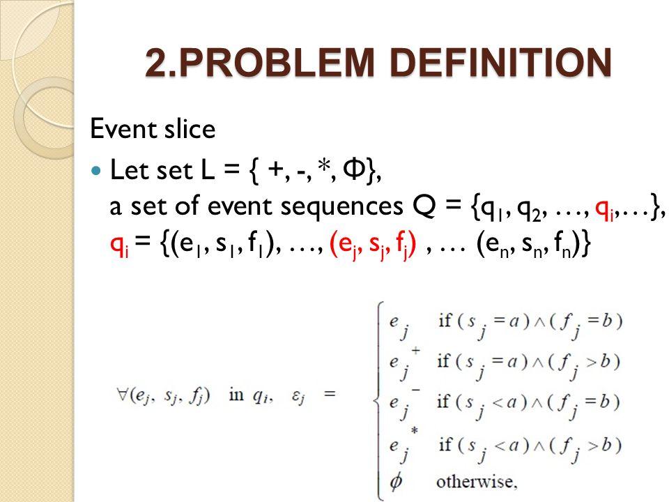 2.PROBLEM DEFINITION Event slice Let set L = { +, -, *, Φ }, a set of event sequences Q = {q 1, q 2, …, q i,…}, q i = {(e 1, s 1, f 1 ), …, (e j, s j, f j ), … (e n, s n, f n )}