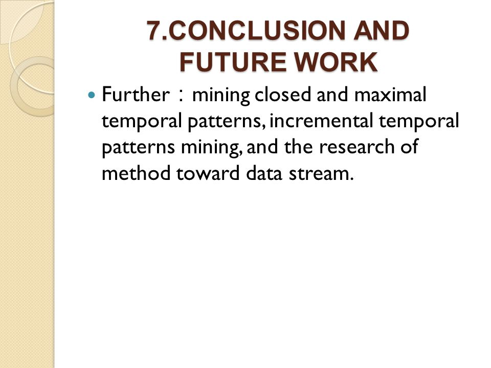 7.CONCLUSION AND FUTURE WORK Further mining closed and maximal temporal patterns, incremental temporal patterns mining, and the research of method toward data stream.