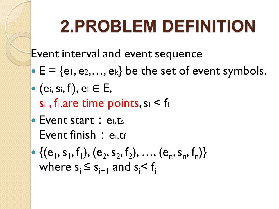 2.PROBLEM DEFINITION Event interval and event sequence E = {e 1, e 2,…, e k } be the set of event symbols. (e i, s i, f i ), e i E, s i, f i, are time