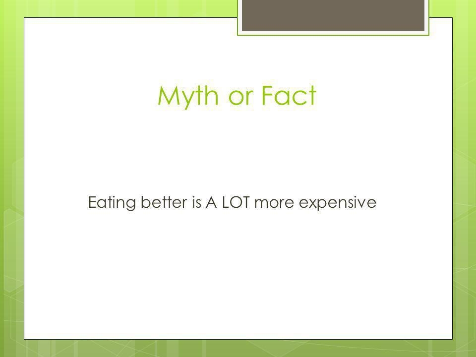 Myth or Fact Eating better is A LOT more expensive