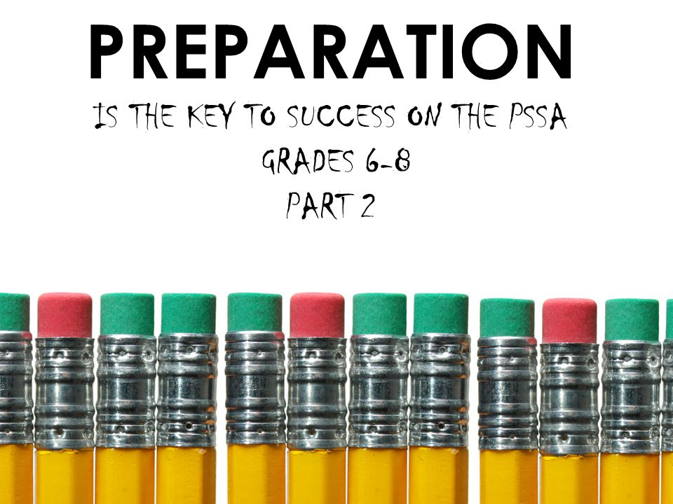 PREPARATION IS THE KEY TO SUCCESS ON THE PSSA GRADES 6-8 PART 2