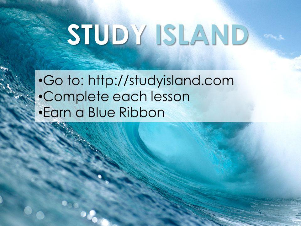 STUDY ISLAND Go to: http://studyisland.com Complete each lesson Earn a Blue Ribbon