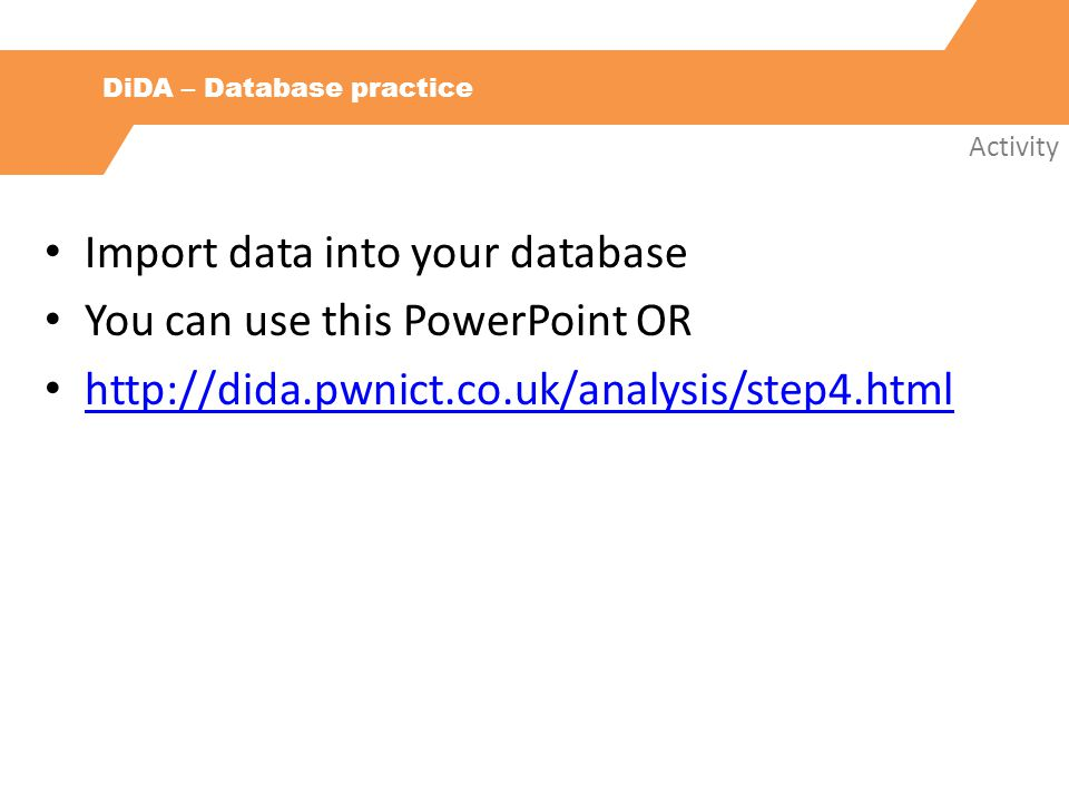 DiDA – Database practice Activity Import data into your database You can use this PowerPoint OR http://dida.pwnict.co.uk/analysis/step4.html