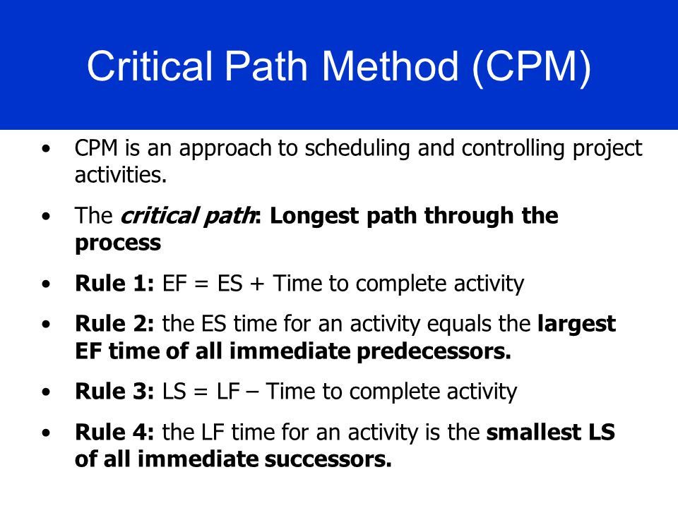 Critical Path Method (CPM) CPM is an approach to scheduling and controlling project activities. The critical path: Longest path through the process Ru