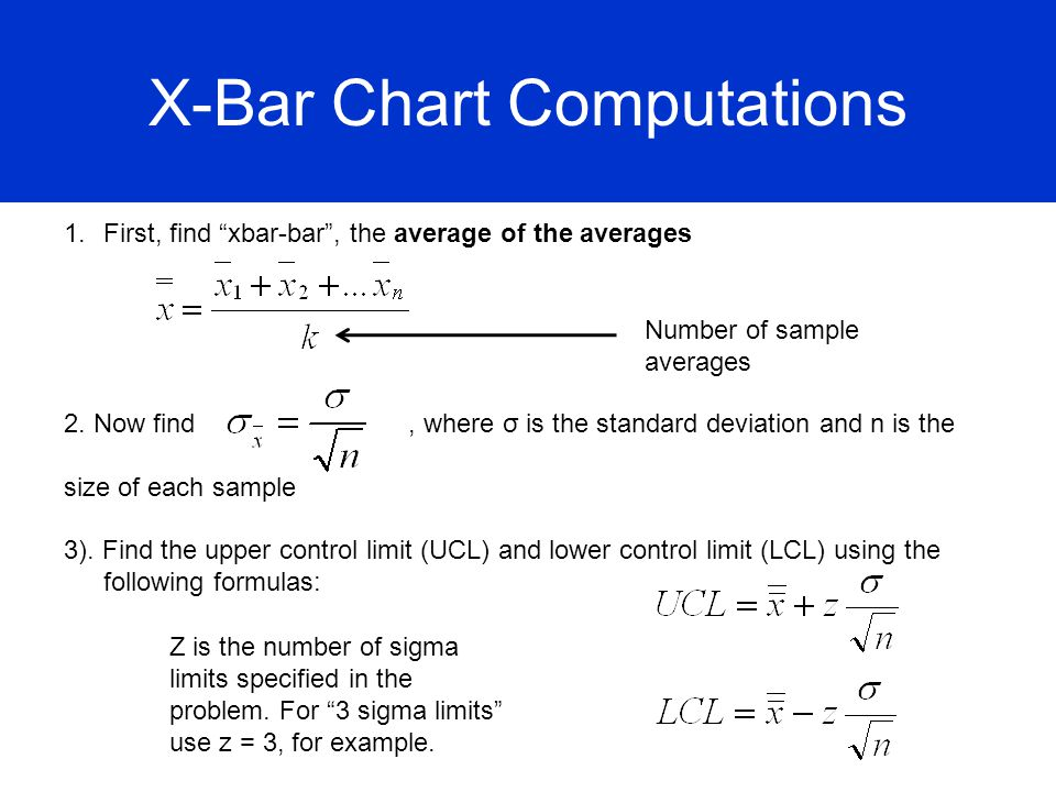 X-Bar Chart Computations 1.First, find xbar-bar, the average of the averages 2. Now find, where σ is the standard deviation and n is the size of each