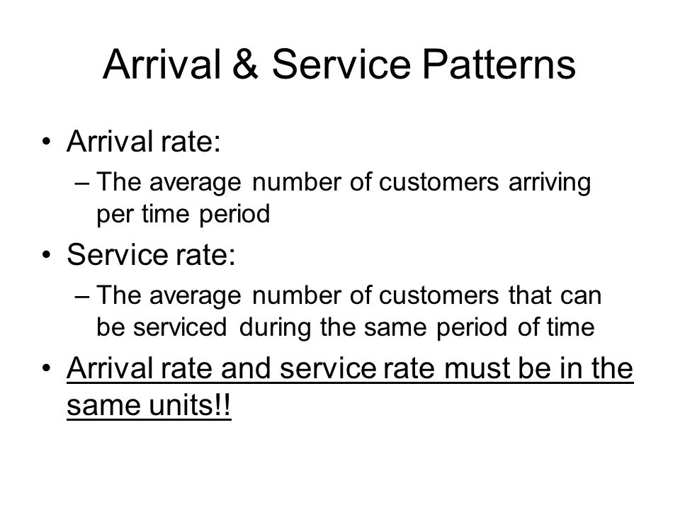 Arrival & Service Patterns Arrival rate: –The average number of customers arriving per time period Service rate: –The average number of customers that