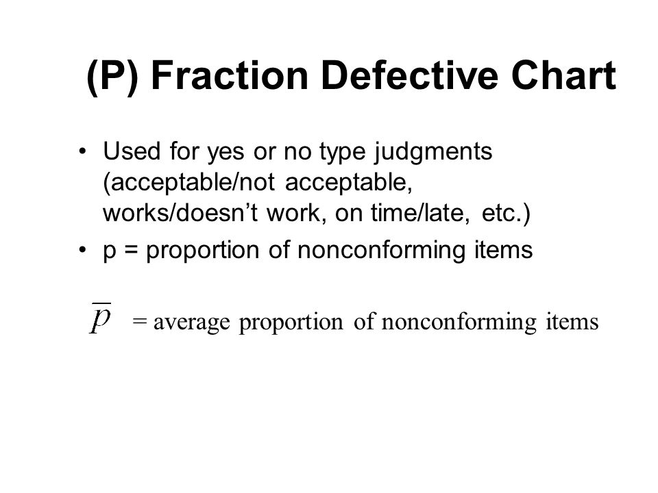 (P) Fraction Defective Chart Used for yes or no type judgments (acceptable/not acceptable, works/doesnt work, on time/late, etc.) p = proportion of no