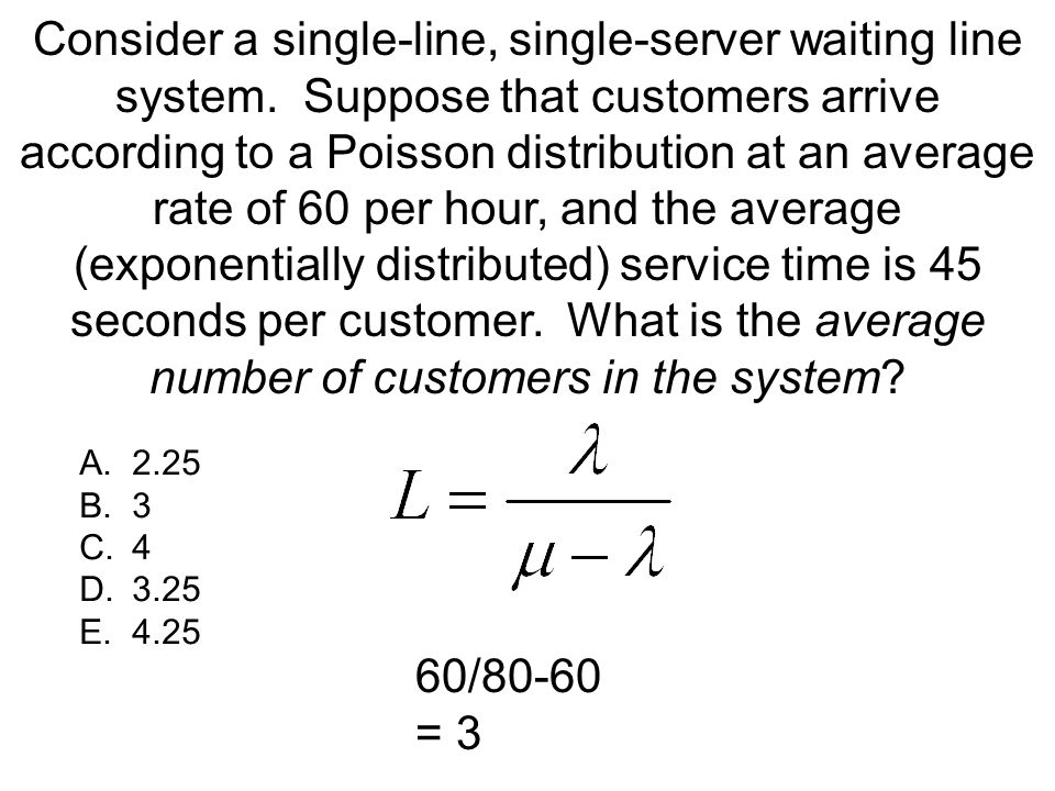 Consider a single-line, single-server waiting line system. Suppose that customers arrive according to a Poisson distribution at an average rate of 60