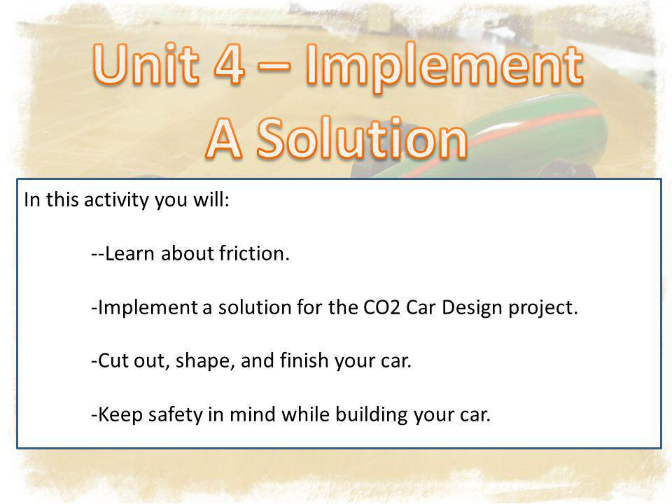 In this activity you will: --Learn about friction. -Implement a solution for the CO2 Car Design project. -Cut out, shape, and finish your car. -Keep s