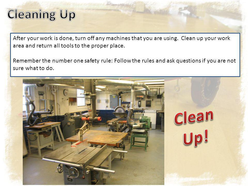 After your work is done, turn off any machines that you are using. Clean up your work area and return all tools to the proper place. Remember the numb