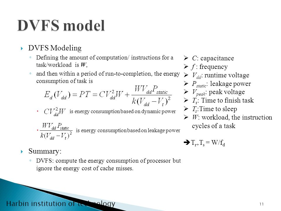 Harbin institution of technology DVFS Modeling Defining the amount of computation/ instructions for a task/workload is W, and then within a period of run-to-completion, the energy consumption of task is is energy consumption based on dynamic power is energy consumption based on leakage power Summary: DVFS: compute the energy consumption of processor but ignore the energy cost of cache misses.