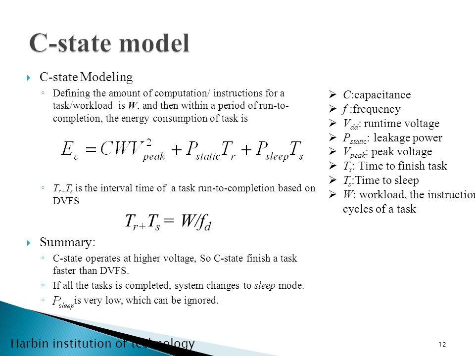 Harbin institution of technology C-state Modeling Defining the amount of computation/ instructions for a task/workload is W, and then within a period of run-to- completion, the energy consumption of task is T r+ T s is the interval time of a task run-to-completion based on DVFS T r+ T s = W/f d Summary: C-state operates at higher voltage, So C-state finish a task faster than DVFS.