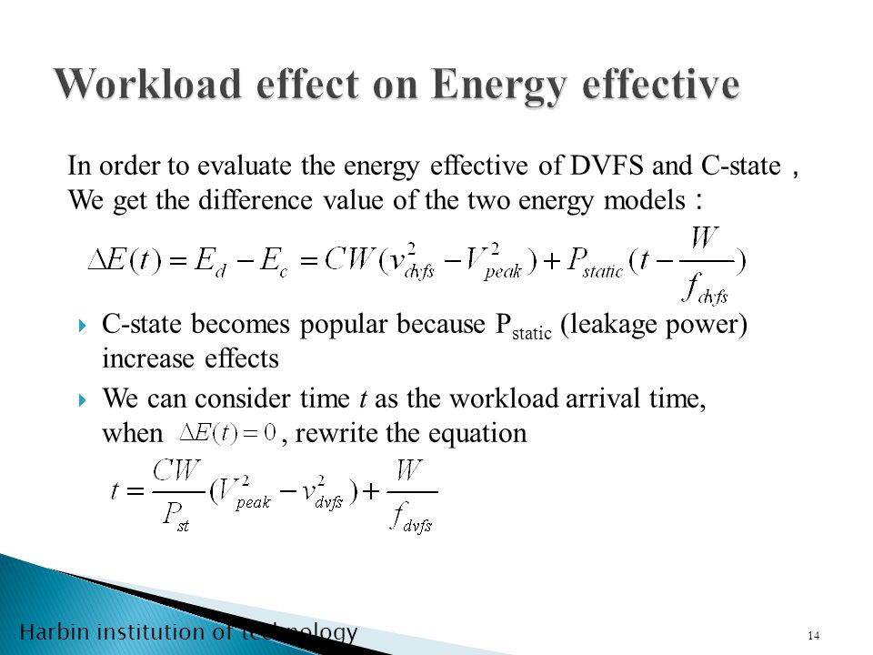 Harbin institution of technology C-state becomes popular because P static (leakage power) increase effects We can consider time t as the workload arrival time, when, rewrite the equation 14 In order to evaluate the energy effective of DVFS and C-state We get the difference value of the two energy models
