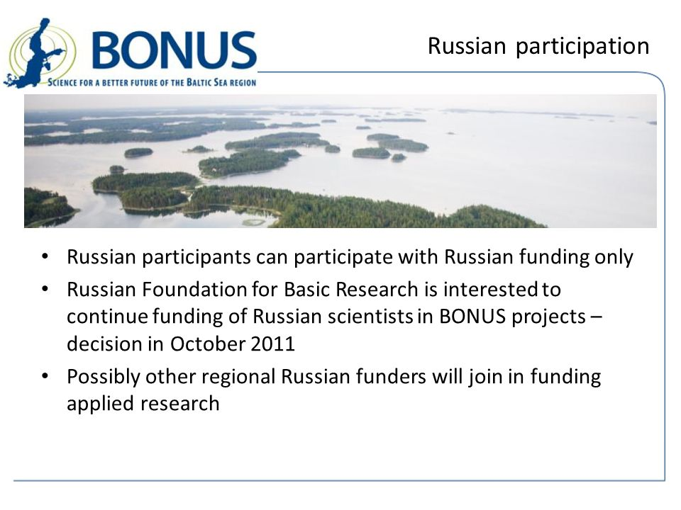 Russian participation Russian participants can participate with Russian funding only Russian Foundation for Basic Research is interested to continue funding of Russian scientists in BONUS projects – decision in October 2011 Possibly other regional Russian funders will join in funding applied research