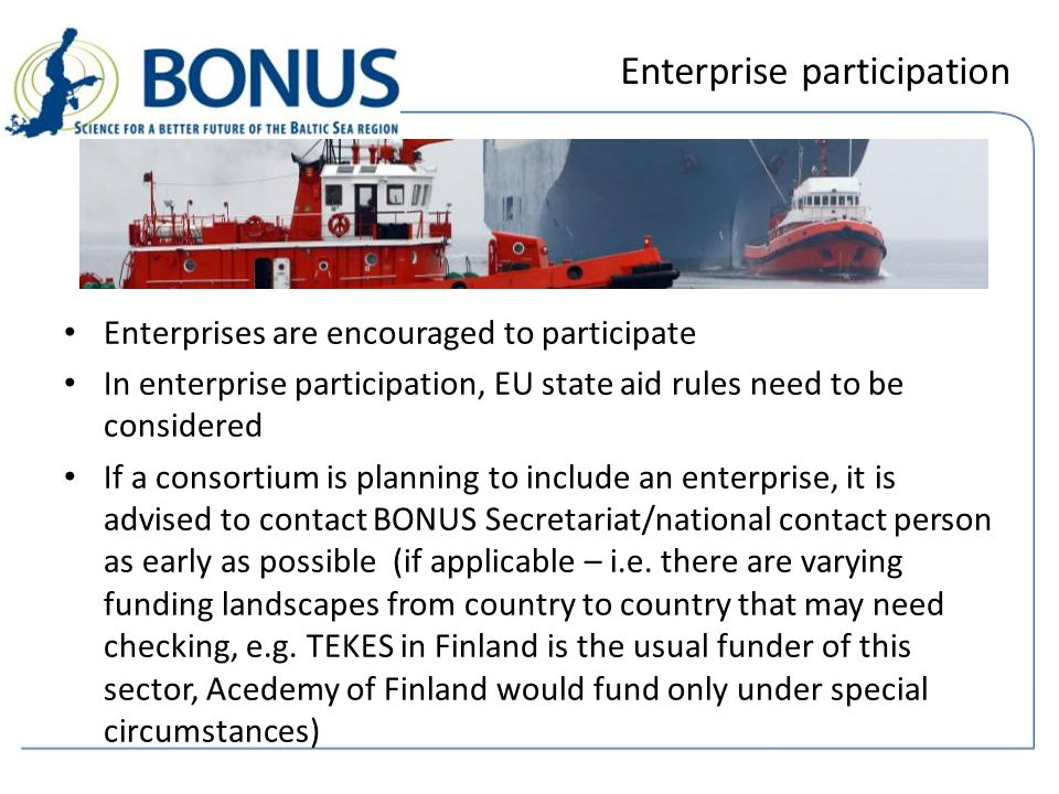 Enterprise participation Enterprises are encouraged to participate In enterprise participation, EU state aid rules need to be considered If a consortium is planning to include an enterprise, it is advised to contact BONUS Secretariat/national contact person as early as possible (if applicable – i.e.