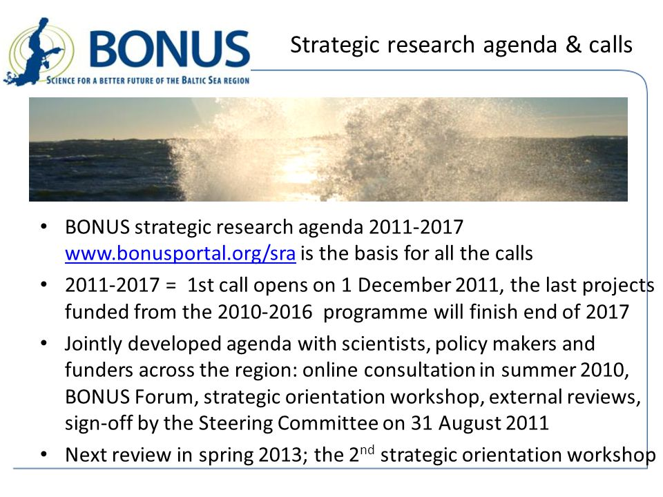 Strategic research agenda & calls BONUS strategic research agenda 2011-2017 www.bonusportal.org/sra is the basis for all the calls www.bonusportal.org/sra 2011-2017 = 1st call opens on 1 December 2011, the last projects funded from the 2010-2016 programme will finish end of 2017 Jointly developed agenda with scientists, policy makers and funders across the region: online consultation in summer 2010, BONUS Forum, strategic orientation workshop, external reviews, sign-off by the Steering Committee on 31 August 2011 Next review in spring 2013; the 2 nd strategic orientation workshop