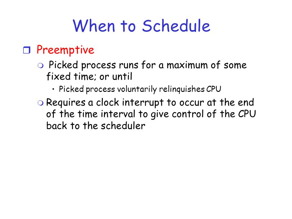 When to Schedule r Preemptive m Picked process runs for a maximum of some fixed time; or until Picked process voluntarily relinquishes CPU m Requires