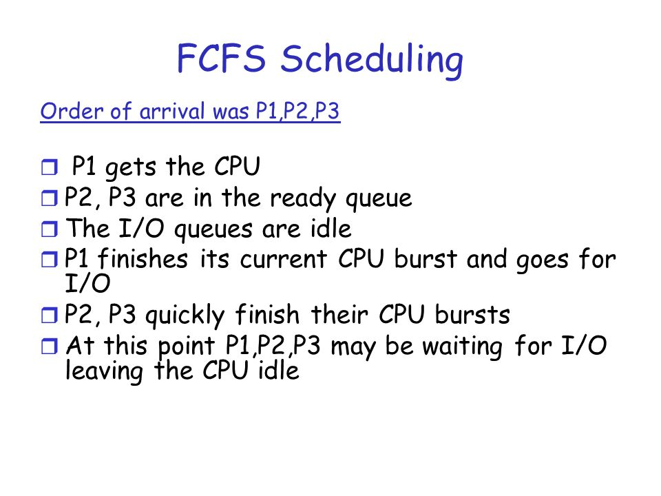 FCFS Scheduling Order of arrival was P1,P2,P3 r P1 gets the CPU r P2, P3 are in the ready queue r The I/O queues are idle r P1 finishes its current CP