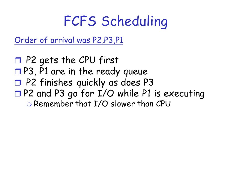 FCFS Scheduling Order of arrival was P2,P3,P1 r P2 gets the CPU first r P3, P1 are in the ready queue r P2 finishes quickly as does P3 r P2 and P3 go