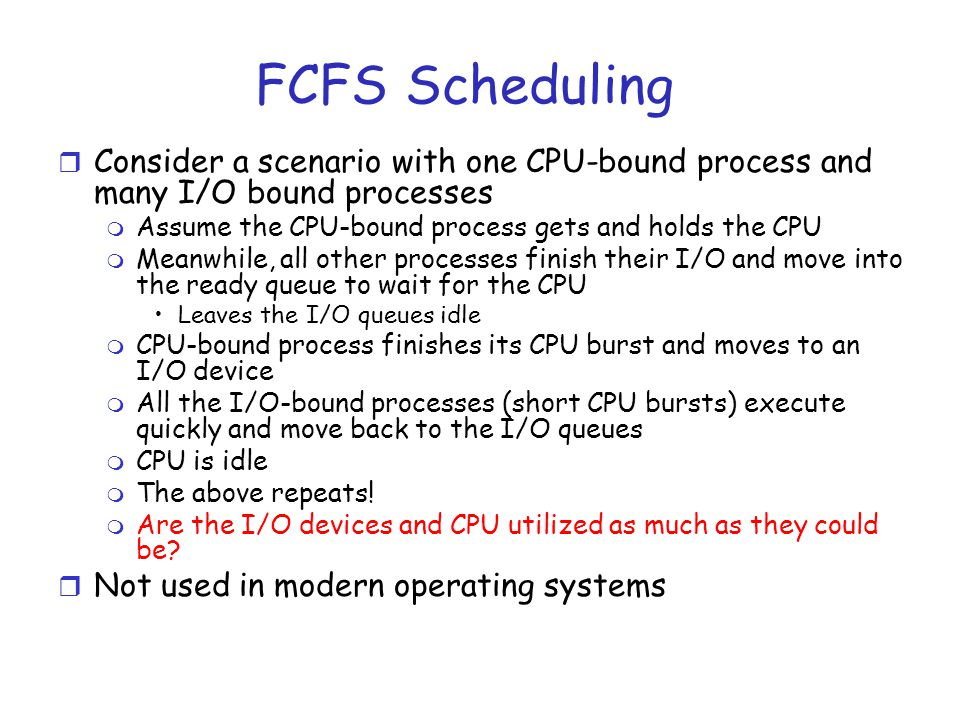 FCFS Scheduling r Consider a scenario with one CPU-bound process and many I/O bound processes m Assume the CPU-bound process gets and holds the CPU m