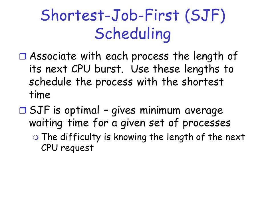 Shortest-Job-First (SJF) Scheduling r Associate with each process the length of its next CPU burst. Use these lengths to schedule the process with the