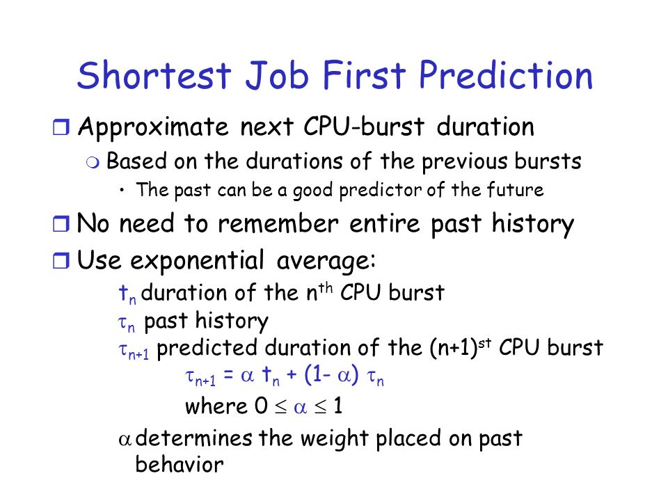 r Approximate next CPU-burst duration m Based on the durations of the previous bursts The past can be a good predictor of the future r No need to reme