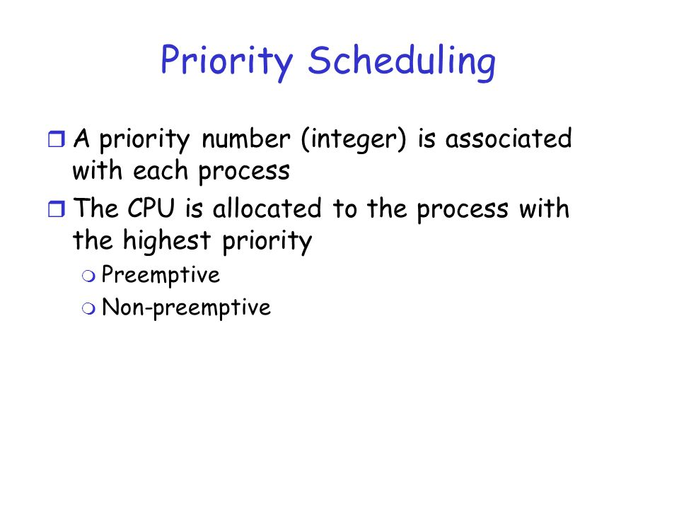 Priority Scheduling r A priority number (integer) is associated with each process r The CPU is allocated to the process with the highest priority m Pr