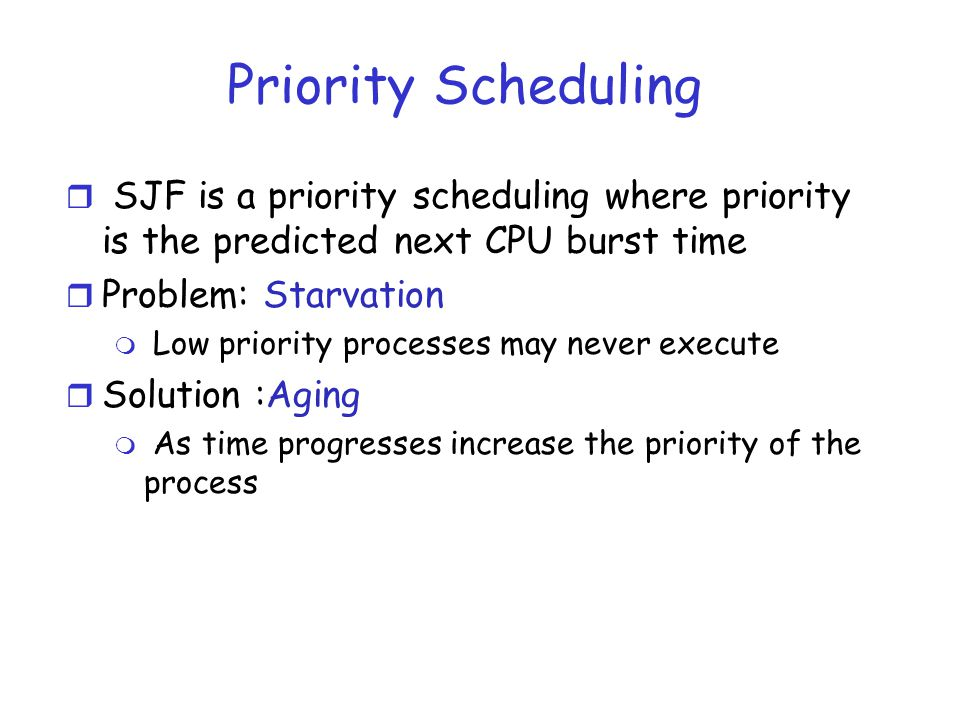 Priority Scheduling r SJF is a priority scheduling where priority is the predicted next CPU burst time r Problem: Starvation m Low priority processes