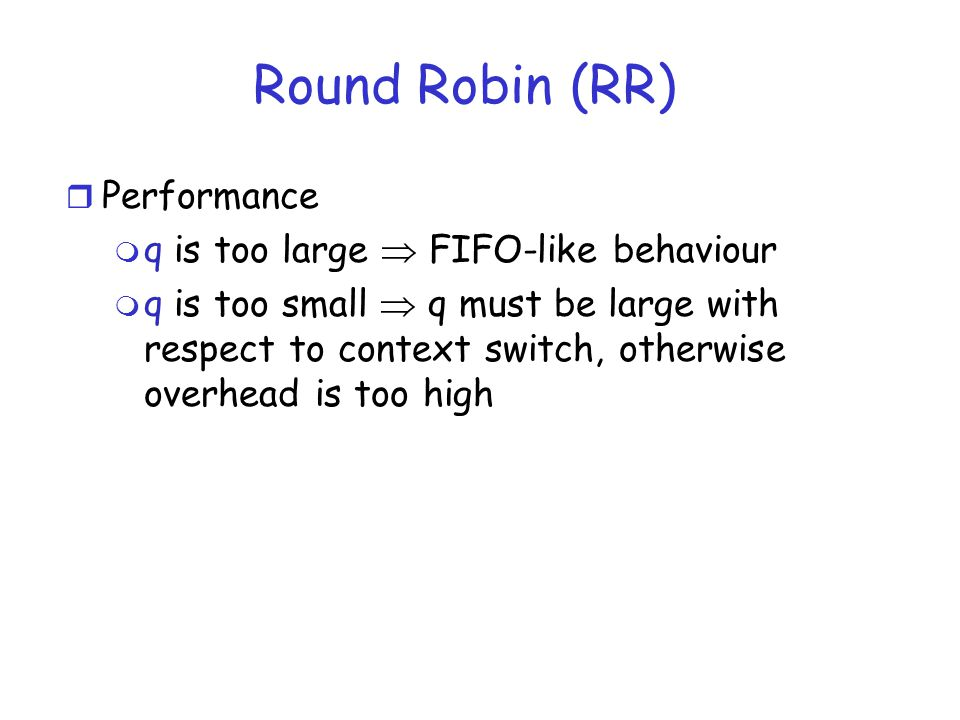 Round Robin (RR) r Performance m q is too large FIFO-like behaviour m q is too small q must be large with respect to context switch, otherwise overhea