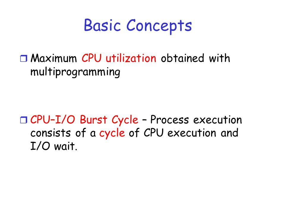 Basic Concepts r Maximum CPU utilization obtained with multiprogramming r CPU–I/O Burst Cycle – Process execution consists of a cycle of CPU execution