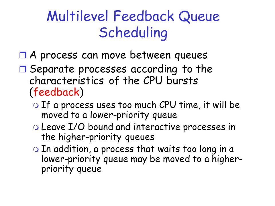 Multilevel Feedback Queue Scheduling r A process can move between queues r Separate processes according to the characteristics of the CPU bursts (feed