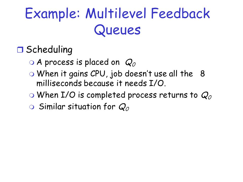 Example: Multilevel Feedback Queues r Scheduling m A process is placed on Q 0 m When it gains CPU, job doesnt use all the 8 milliseconds because it ne