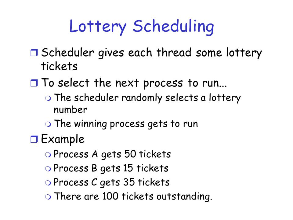 Lottery Scheduling r Scheduler gives each thread some lottery tickets r To select the next process to run... m The scheduler randomly selects a lotter