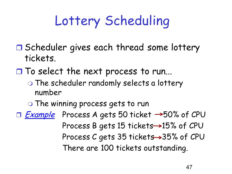 47 Lottery Scheduling r Scheduler gives each thread some lottery tickets. r To select the next process to run... m The scheduler randomly selects a lo