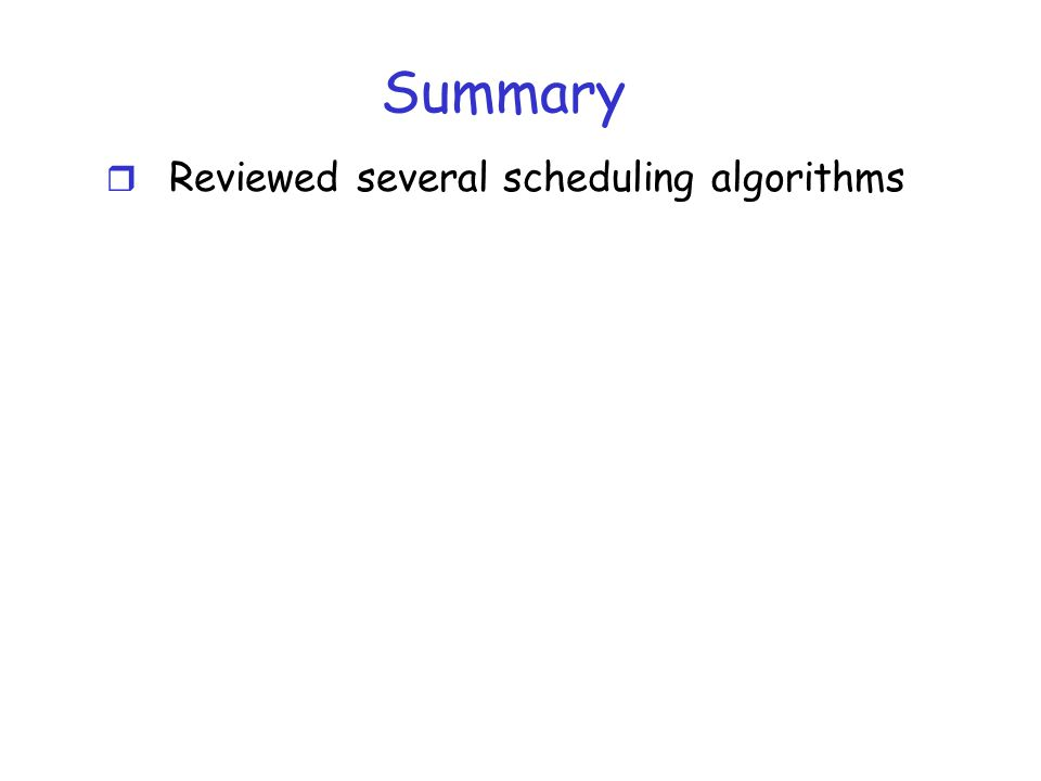 Summary r Reviewed several scheduling algorithms