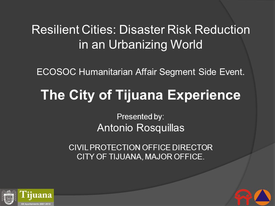 Resilient Cities: Disaster Risk Reduction in an Urbanizing World ECOSOC Humanitarian Affair Segment Side Event. The City of Tijuana Experience Present