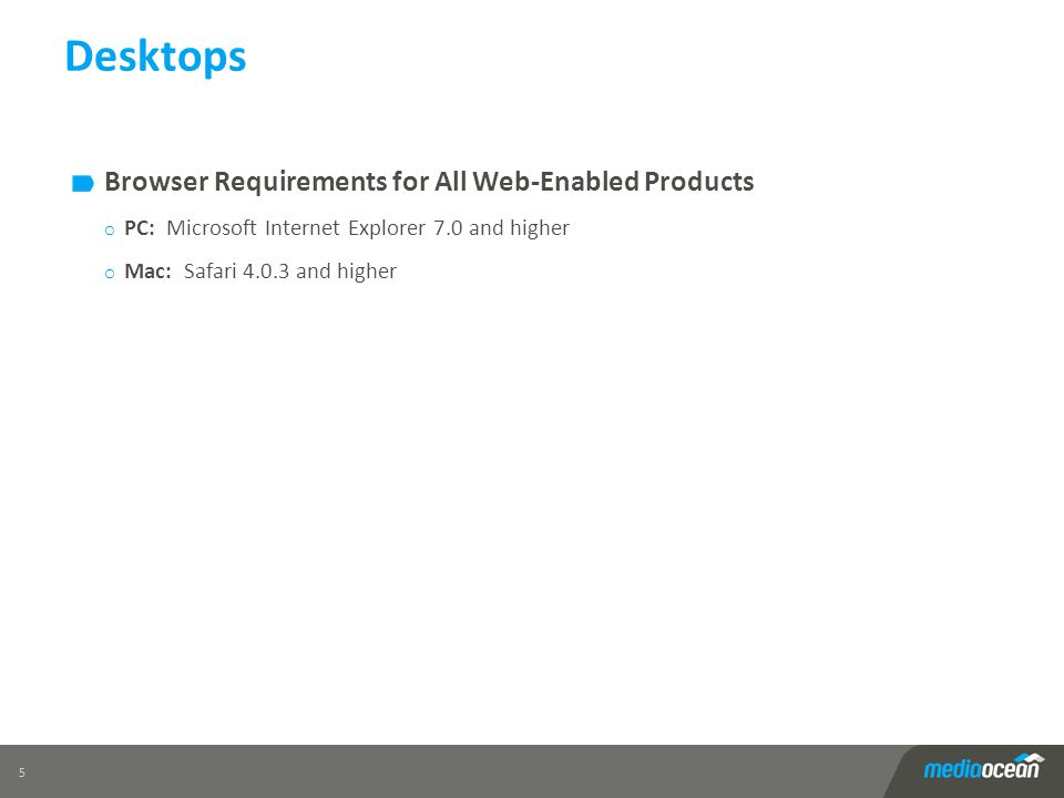 Desktops Browser Requirements for All Web-Enabled Products o PC: Microsoft Internet Explorer 7.0 and higher o Mac: Safari 4.0.3 and higher 5