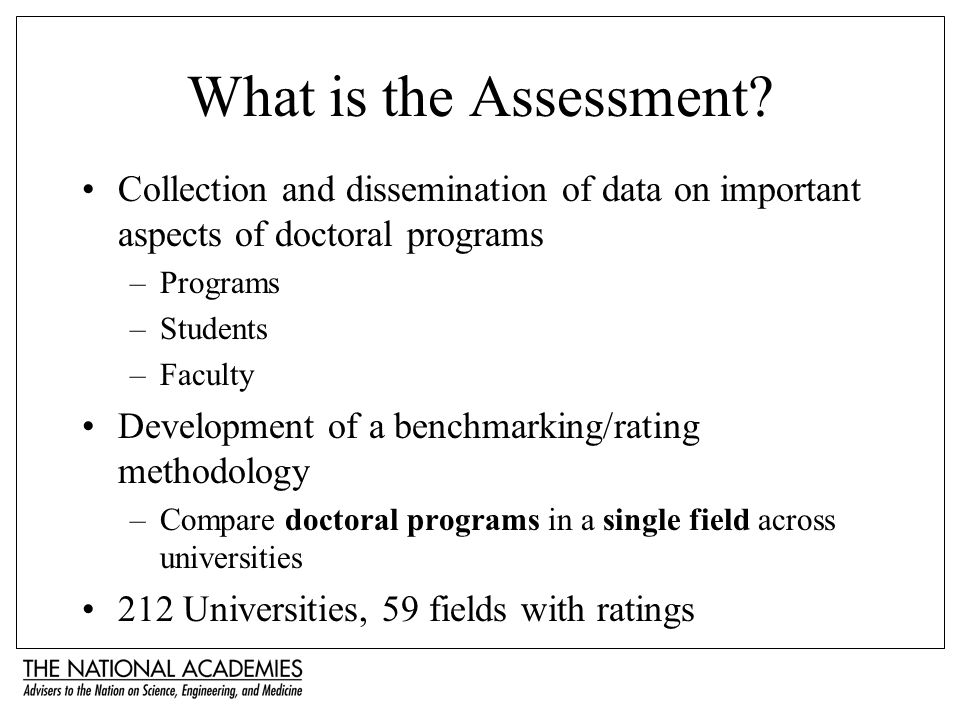 What is the Assessment? Collection and dissemination of data on important aspects of doctoral programs –Programs –Students –Faculty Development of a b