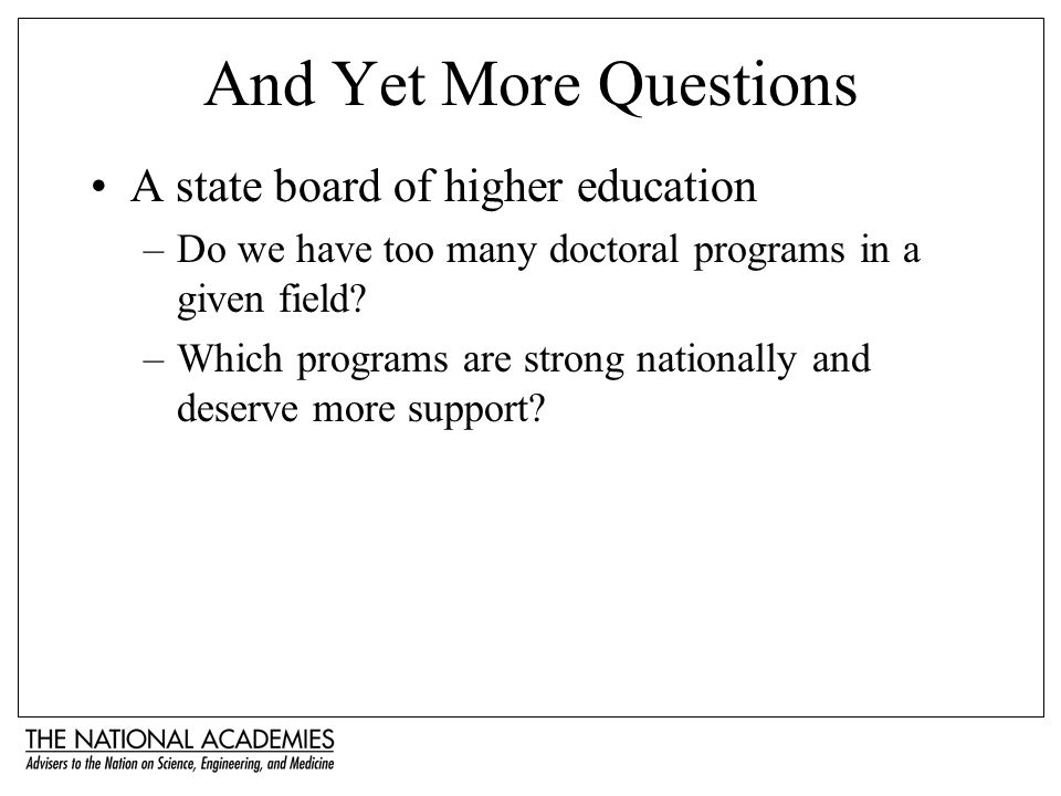 And Yet More Questions A state board of higher education –Do we have too many doctoral programs in a given field? –Which programs are strong nationall