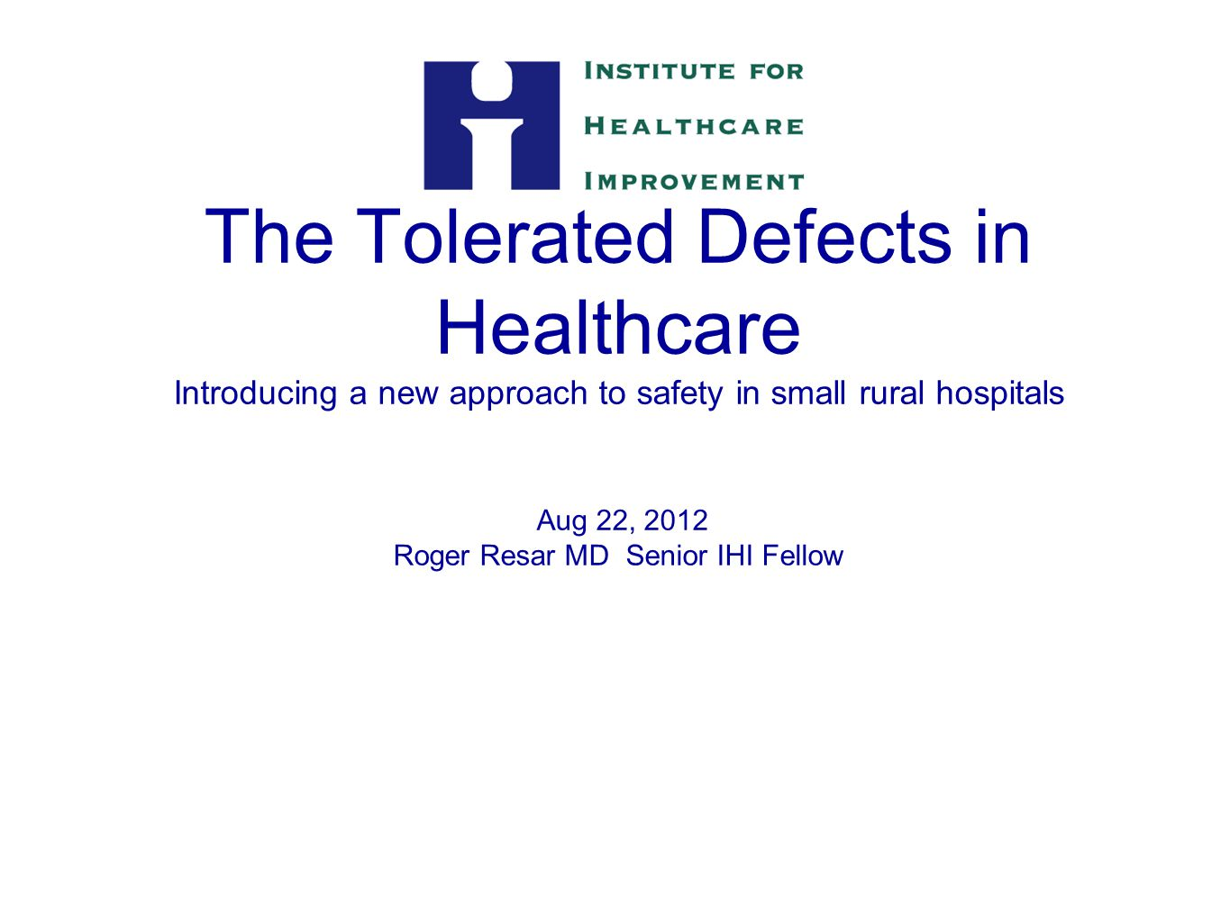 The Tolerated Defects in Healthcare Introducing a new approach to safety in small rural hospitals Aug 22, 2012 Roger Resar MD Senior IHI Fellow 1