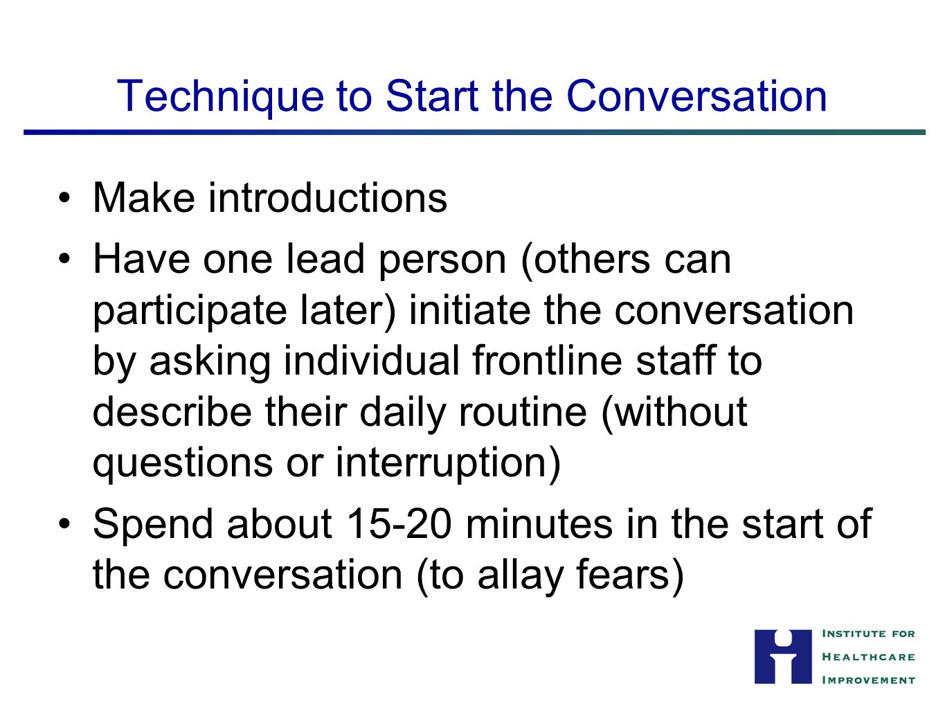 Technique to Start the Conversation Make introductions Have one lead person (others can participate later) initiate the conversation by asking individual frontline staff to describe their daily routine (without questions or interruption) Spend about 15-20 minutes in the start of the conversation (to allay fears) 8