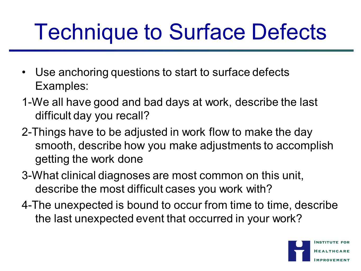The Defects Each anchoring question usually surfaces at least one defect Most 90 minute conversations surface from 12-20 defects Avoid spending time on possible solutions (that will come later) Have a scribe write down each of the defects with as much detail as possible Finish the conversation by listing the defects surfaced, assure the frontline staff one or more of these will be solved and then thank the team 10