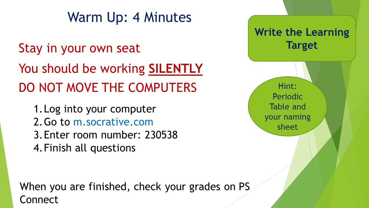 Warm Up: 4 Minutes Write the Learning Target You should be working SILENTLY Stay in your own seat 1.Log into your computer 2.Go to m.socrative.com 3.Enter room number: 230538 4.Finish all questions When you are finished, check your grades on PS Connect DO NOT MOVE THE COMPUTERS Hint: Periodic Table and your naming sheet